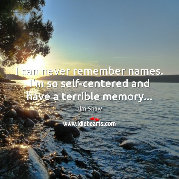 I can never remember names. I'm so self-centered and have a terrible memory… Image