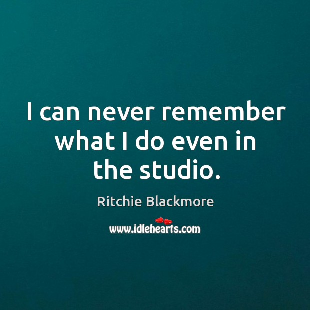 I can never remember what I do even in the studio. Ritchie Blackmore Picture Quote