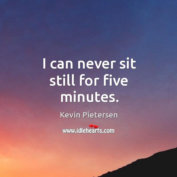 I can never sit still for five minutes. Kevin Pietersen Picture Quote