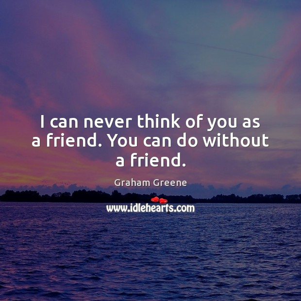 I can never think of you as a friend. You can do without a friend. Graham Greene Picture Quote