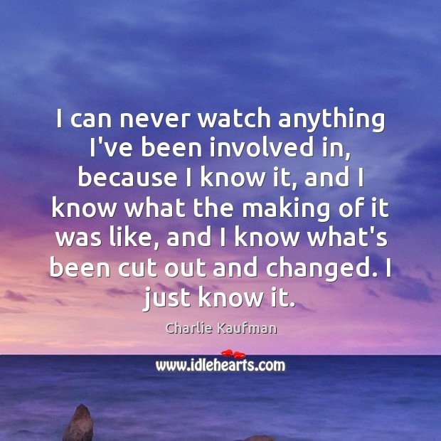 I can never watch anything I've been involved in, because I know Image