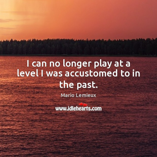 I can no longer play at a level I was accustomed to in the past. Mario Lemieux Picture Quote