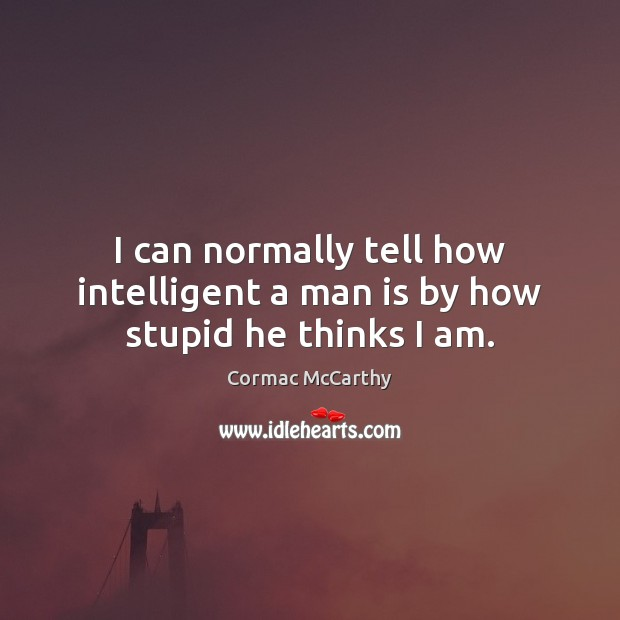 I can normally tell how intelligent a man is by how stupid he thinks I am. Image