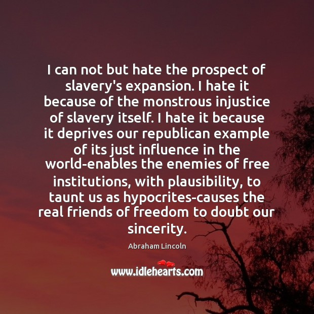 I can not but hate the prospect of slavery's expansion. I hate Real Friends Quotes Image