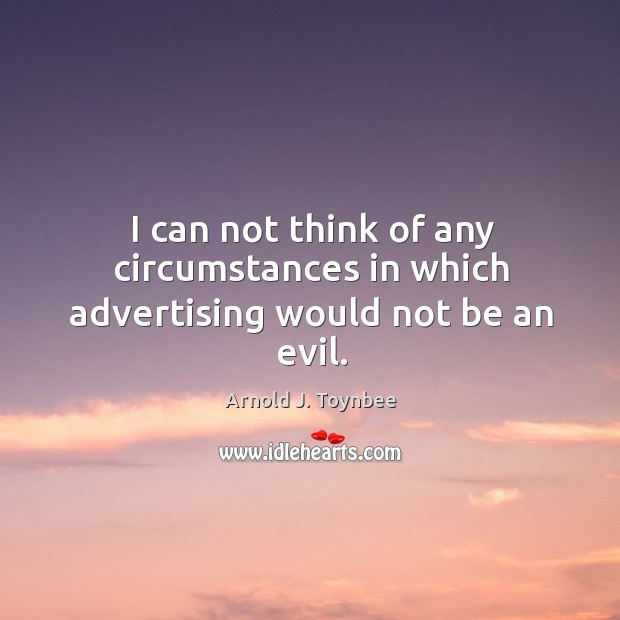I can not think of any circumstances in which advertising would not be an evil. Arnold J. Toynbee Picture Quote
