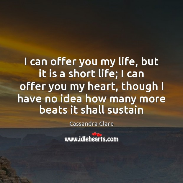 Image, I can offer you my life, but it is a short life;