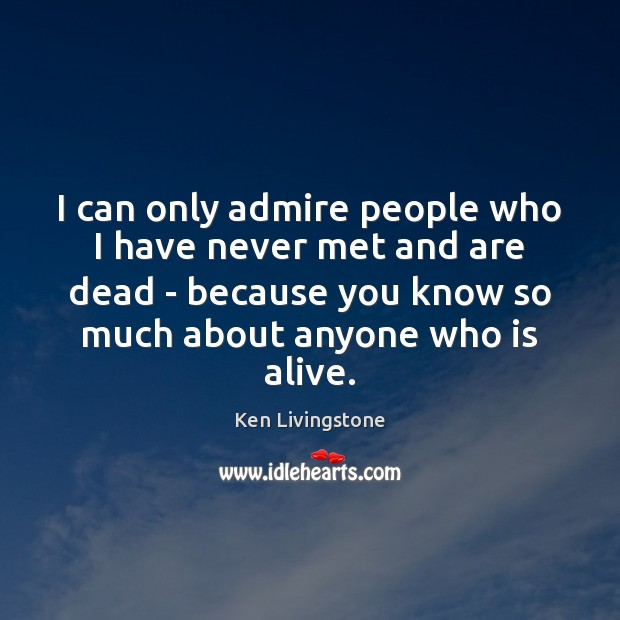 I can only admire people who I have never met and are Ken Livingstone Picture Quote