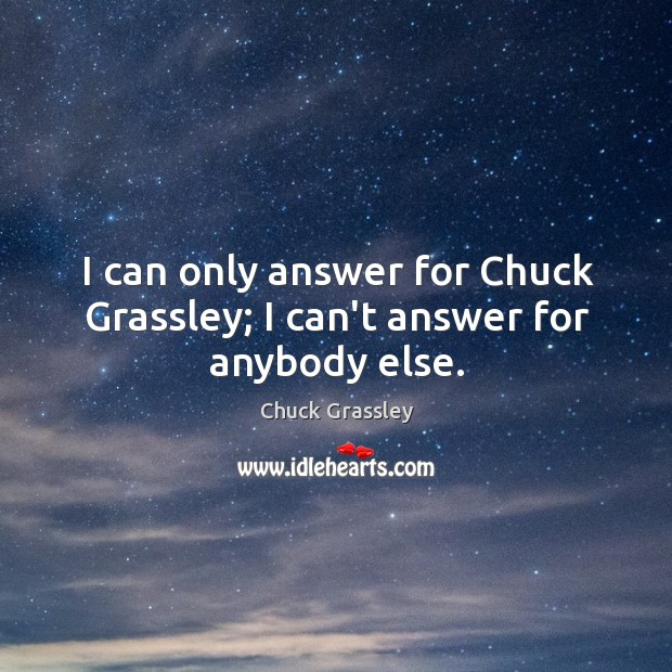 I can only answer for Chuck Grassley; I can't answer for anybody else. Chuck Grassley Picture Quote