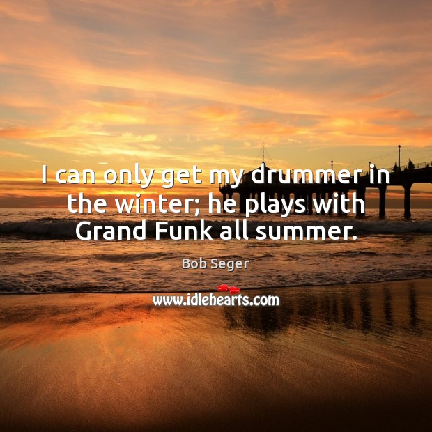I can only get my drummer in the winter; he plays with Grand Funk all summer. Bob Seger Picture Quote