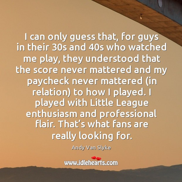 Image, I can only guess that, for guys in their 30s and 40s who watched me play, they understood that