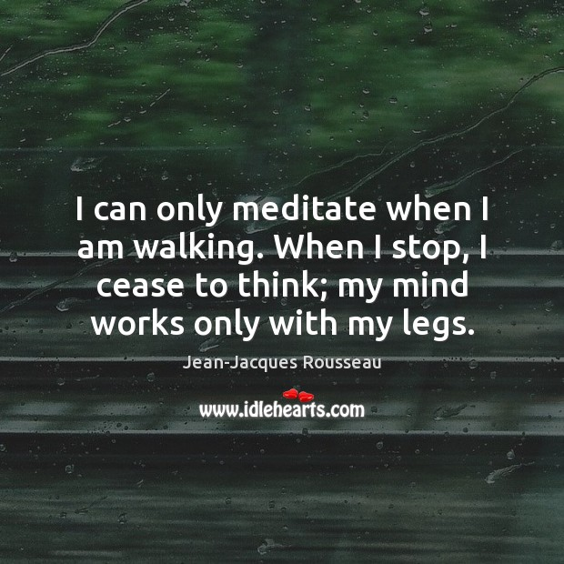 I can only meditate when I am walking. When I stop, I Jean-Jacques Rousseau Picture Quote