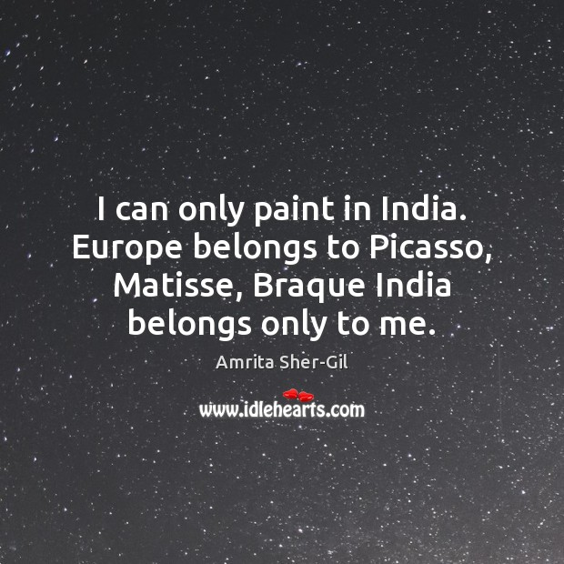 Image, I can only paint in India. Europe belongs to Picasso, Matisse, Braque