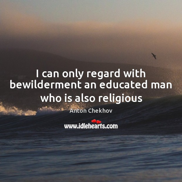 I can only regard with bewilderment an educated man who is also religious Image