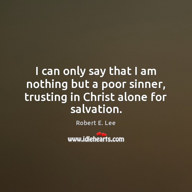 I can only say that I am nothing but a poor sinner, Robert E. Lee Picture Quote