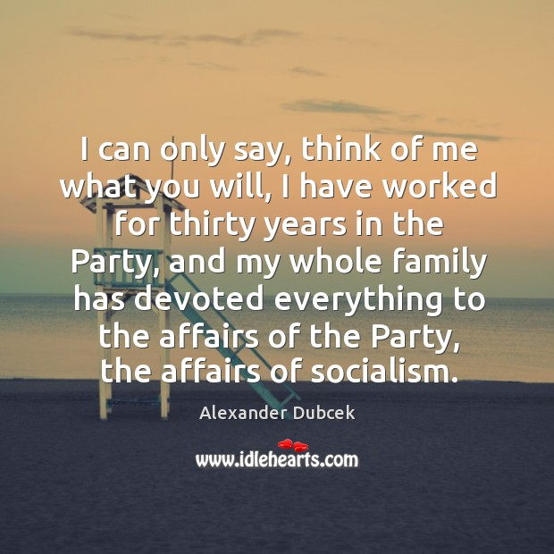 I can only say, think of me what you will, I have worked for thirty years in the party Image
