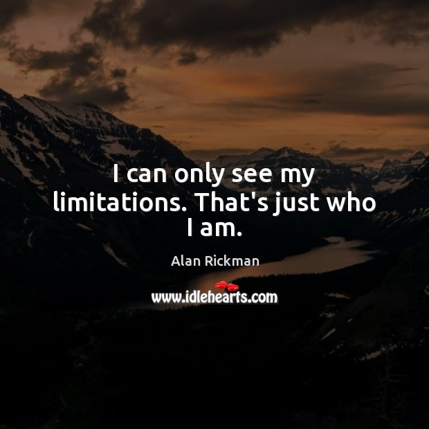 I can only see my limitations. That's just who I am. Alan Rickman Picture Quote