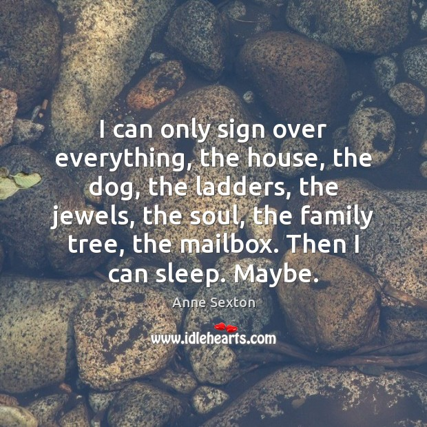 I can only sign over everything, the house, the dog, the ladders, Anne Sexton Picture Quote