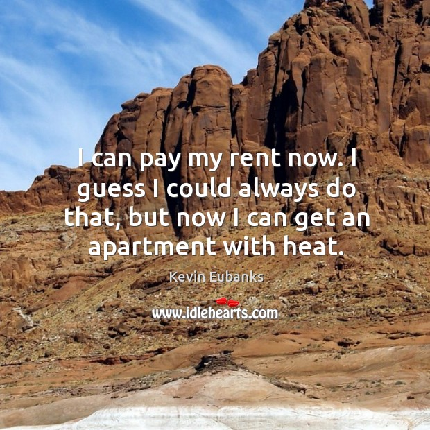 I can pay my rent now. I guess I could always do that, but now I can get an apartment with heat. Image