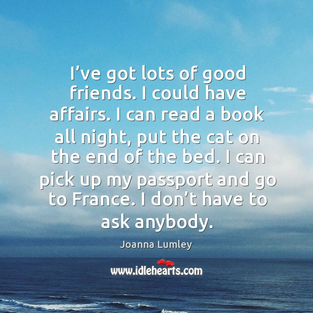 I can pick up my passport and go to france. I don't have to ask anybody. Joanna Lumley Picture Quote