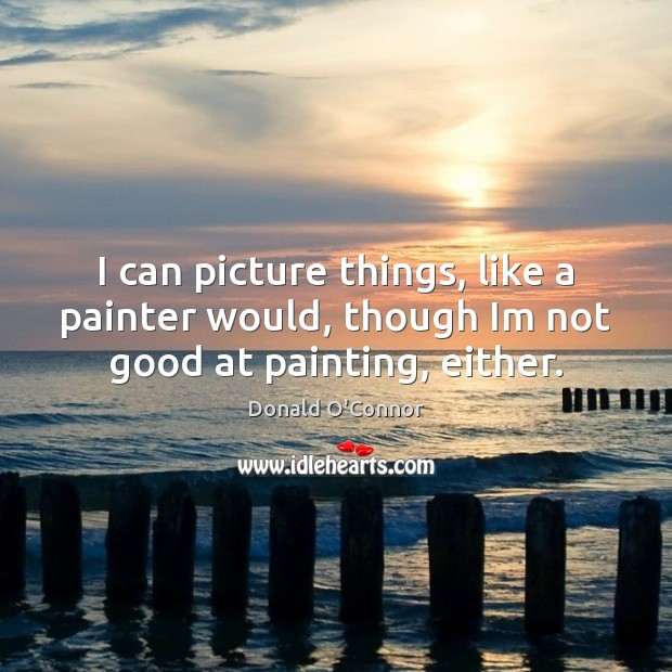 Image, I can picture things, like a painter would, though Im not good at painting, either.