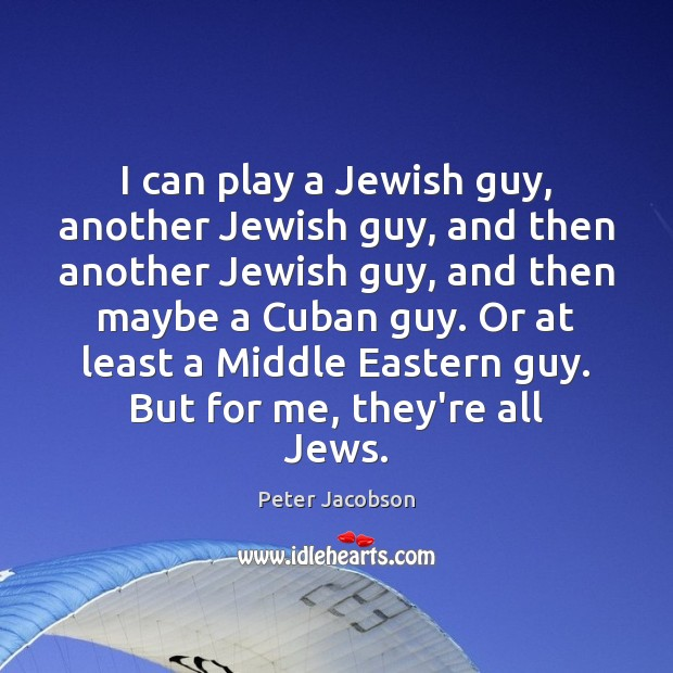 I can play a Jewish guy, another Jewish guy, and then another Peter Jacobson Picture Quote