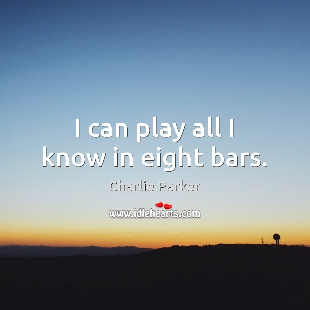 Image, I can play all I know in eight bars.