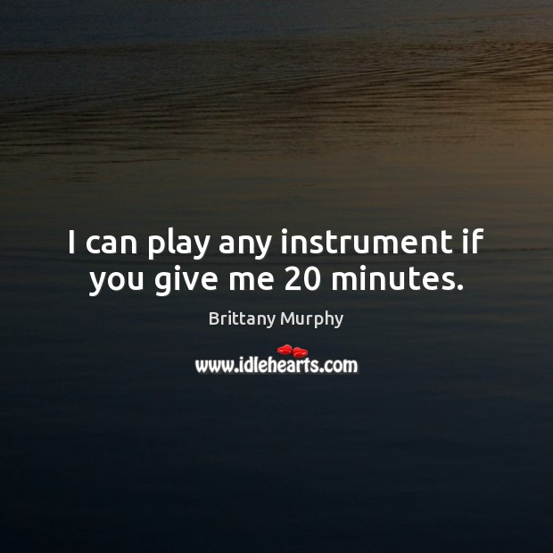 I can play any instrument if you give me 20 minutes. Image