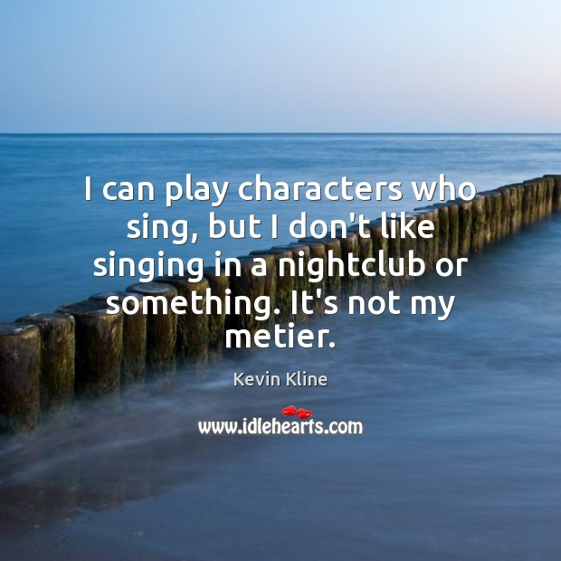 Image, I can play characters who sing, but I don't like singing in