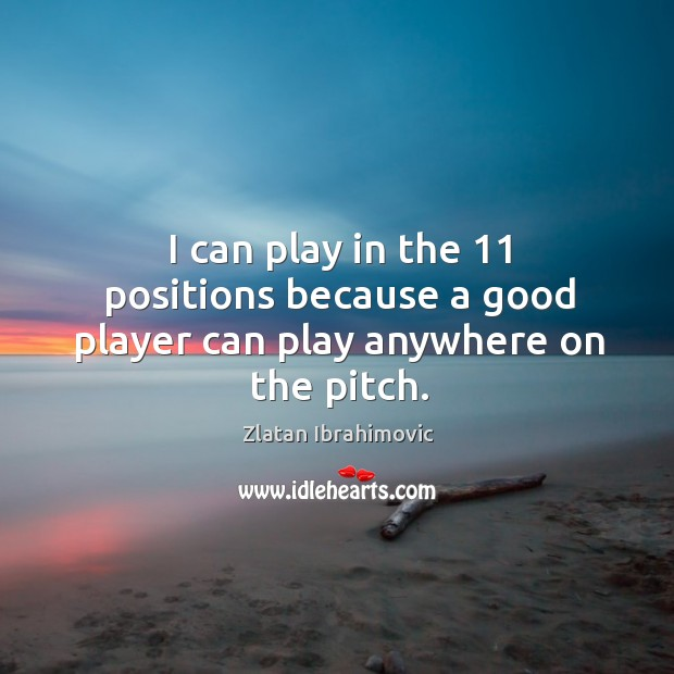 I can play in the 11 positions because a good player can play anywhere on the pitch. Image