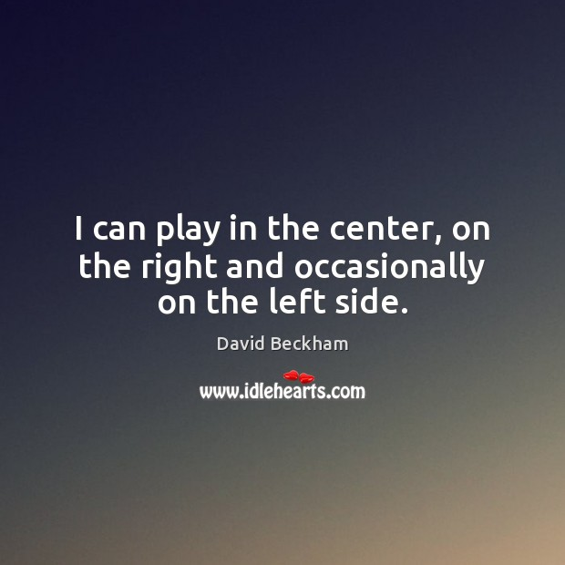 I can play in the center, on the right and occasionally on the left side. David Beckham Picture Quote