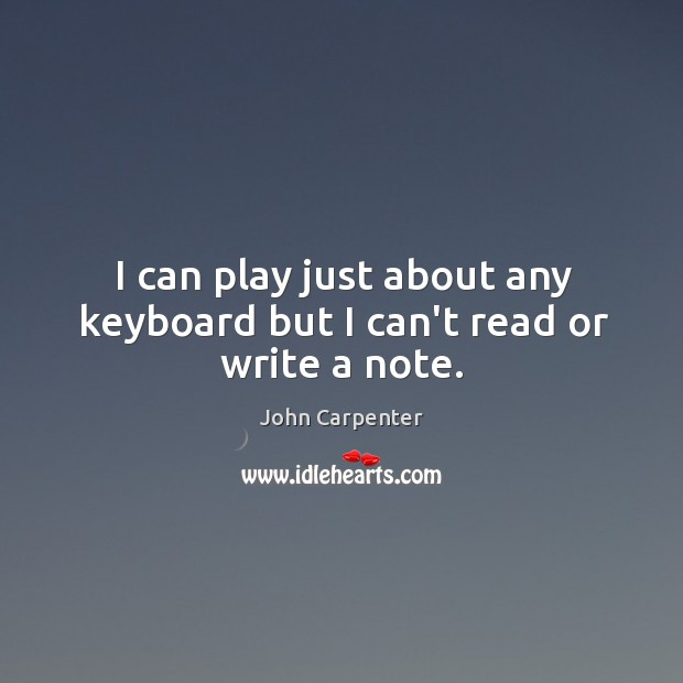 I can play just about any keyboard but I can't read or write a note. Image