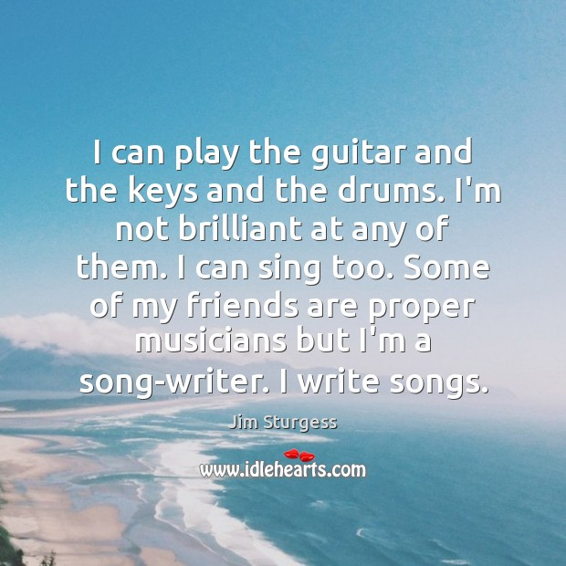 I can play the guitar and the keys and the drums. I'm Image