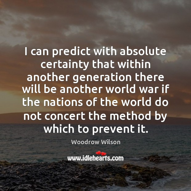 I can predict with absolute certainty that within another generation there will Woodrow Wilson Picture Quote