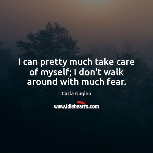 I can pretty much take care of myself; I don't walk around with much fear. Carla Gugino Picture Quote