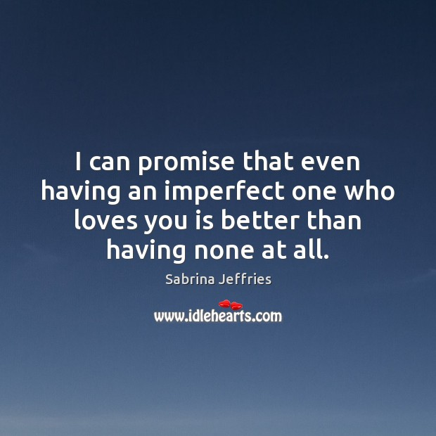 I can promise that even having an imperfect one who loves you Sabrina Jeffries Picture Quote