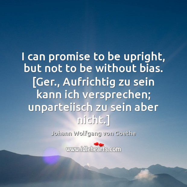 I can promise to be upright, but not to be without bias. [ Johann Wolfgang von Goethe Picture Quote