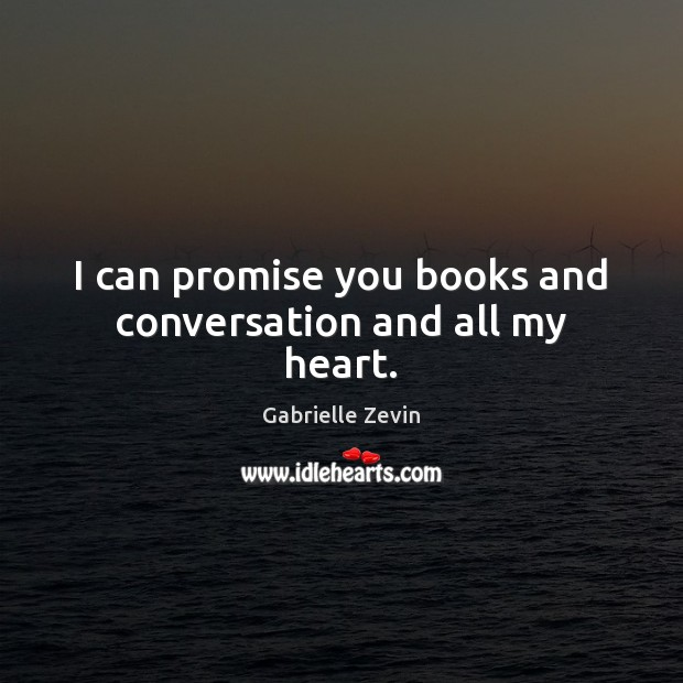 I can promise you books and conversation and all my heart. Gabrielle Zevin Picture Quote