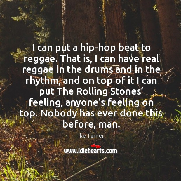 Image, I can put a hip-hop beat to reggae. That is, I can have real reggae in the