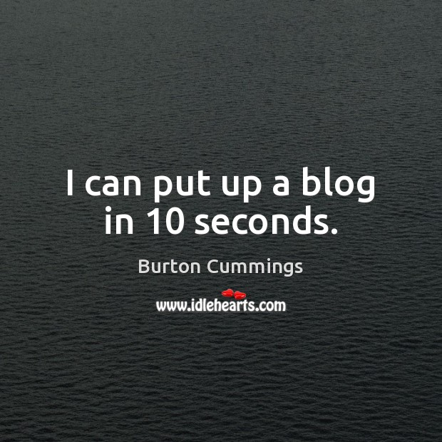 Image, I can put up a blog in 10 seconds.