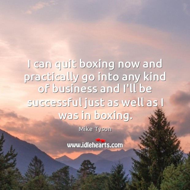 Image, I can quit boxing now and practically go into any kind of