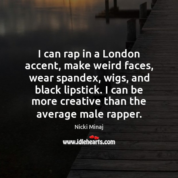 I can rap in a London accent, make weird faces, wear spandex, Nicki Minaj Picture Quote
