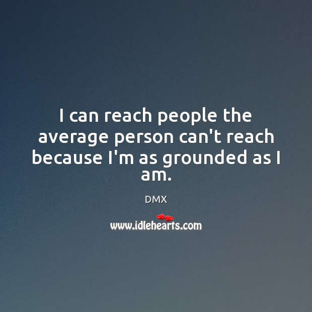 I can reach people the average person can't reach because I'm as grounded as I am. DMX Picture Quote
