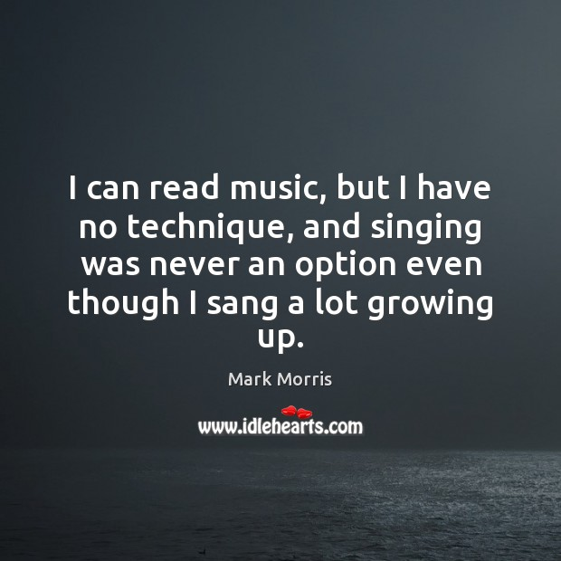 I can read music, but I have no technique, and singing was Mark Morris Picture Quote
