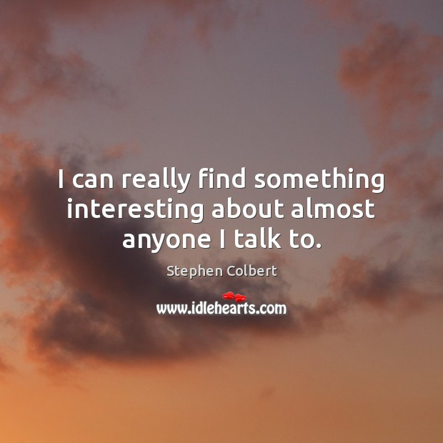 I can really find something interesting about almost anyone I talk to. Stephen Colbert Picture Quote