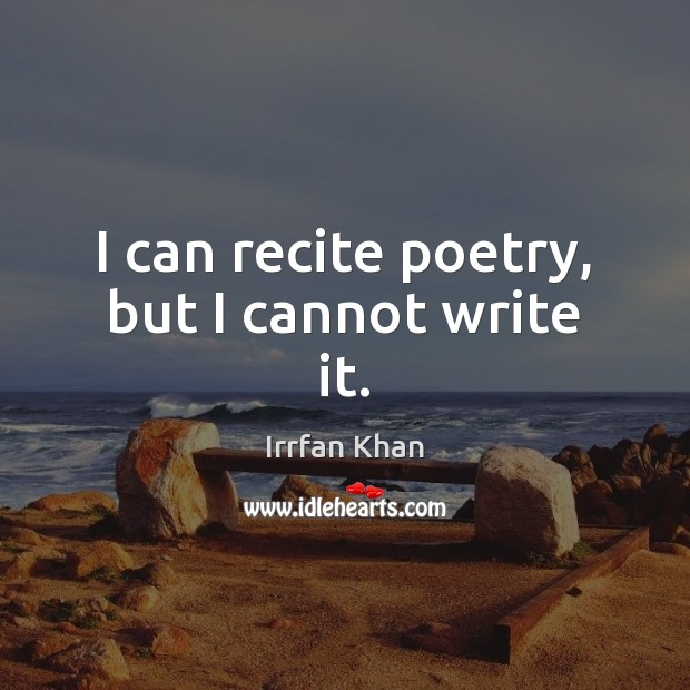 I can recite poetry, but I cannot write it. Irrfan Khan Picture Quote