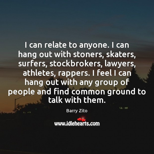 Image, I can relate to anyone. I can hang out with stoners, skaters,