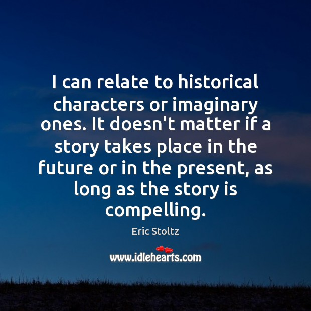 Image, I can relate to historical characters or imaginary ones. It doesn't matter