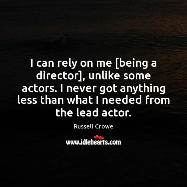 I can rely on me [being a director], unlike some actors. I Russell Crowe Picture Quote