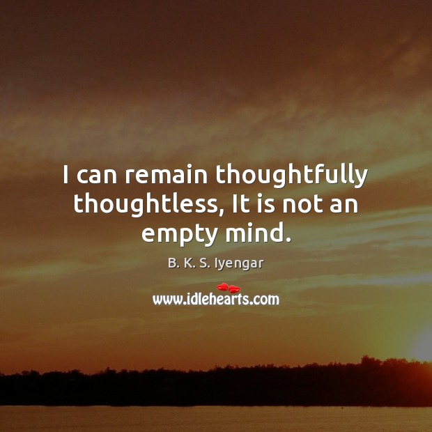 I can remain thoughtfully thoughtless, It is not an empty mind. B. K. S. Iyengar Picture Quote
