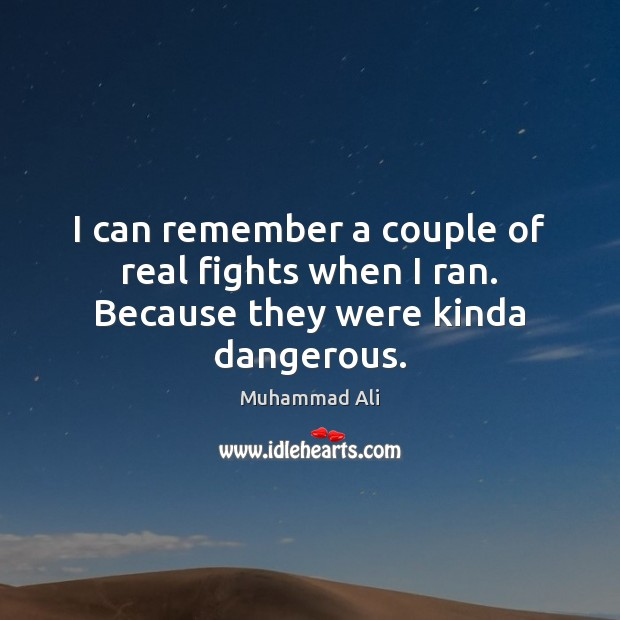 I can remember a couple of real fights when I ran. Because they were kinda dangerous. Image